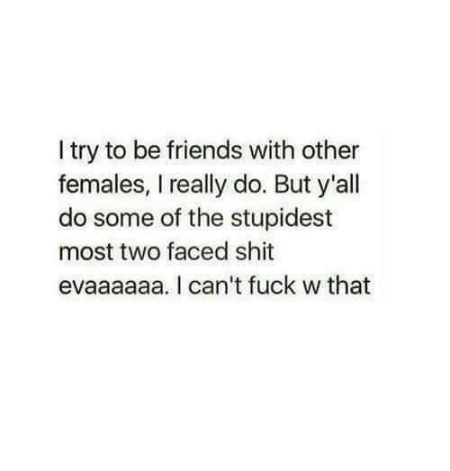 Friends, Memes, and Shit: I try to be friends with other  females, really do. But y'all  do some of the stupidest  most two faced shit  evaaaaaa. can't fuck w that