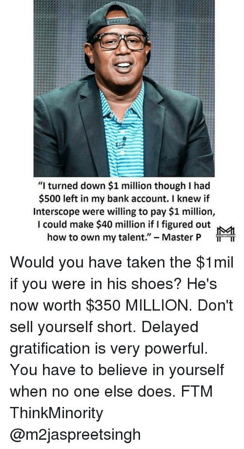 """Memes, 🤖, and Account: """"I turned down $1 million though I had  $500 left in my bank account. I knew if  Interscope were willing to pay $1 million,  I could make $40 million if I figured out  how to own my talent  Master P Would you have taken the $1mil if you were in his shoes? He's now worth $350 MILLION. Don't sell yourself short. Delayed gratification is very powerful. You have to believe in yourself when no one else does. FTM ThinkMinority @m2jaspreetsingh"""
