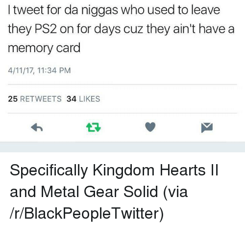 Kingdom Hearts: I tweet for da niggas who used to leave  they PS2 on for days cuz they ain't have a  memory card  4/11/17, 11:34 PM  25 RETWEETS 34 LIKES  13 <p>Specifically Kingdom Hearts II and Metal Gear Solid (via /r/BlackPeopleTwitter)</p>