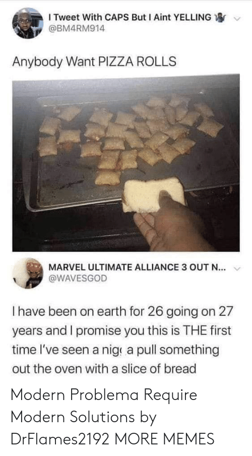 oven: I Tweet With CAPS But I Aint YELLING  @BM4RM914  Anybody Want PIZZA ROLLS  MARVEL ULTIMATE ALLIANCE 3 OUT N..  @WAVESGOD  I have been on earth for 26 going on 27  years and I promise you this is THE first  time I've seen a nig a pull something  out the oven with a slice of bread Modern Problema Require Modern Solutions by DrFlames2192 MORE MEMES