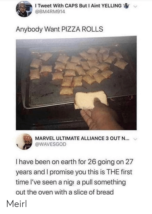 oven: I Tweet With CAPS But I Aint YELLING  @BM4RM914  Anybody Want PIZZA ROLLS  MARVEL ULTIMATE ALLIANCE 3 OUT N...  @WAVESGOD  I have been on earth for 26 going on 27  years and I promise you this is THE first  time l've seen a nige a pull something  out the oven with a slice of bread Meirl