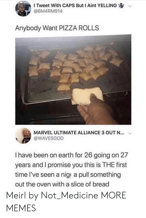 oven: I Tweet With CAPS But I Aint YELLING  @BM4RM914  Anybody Want PIZZA ROLLS  MARVEL ULTIMATE ALLIANCE 3 OUT N...  @WAVESGOD  I have been on earth for 26 going on 27  years and I promise you this is THE first  time l've seen a nige a pull something  out the oven with a slice of bread Meirl by Not_Medicine MORE MEMES