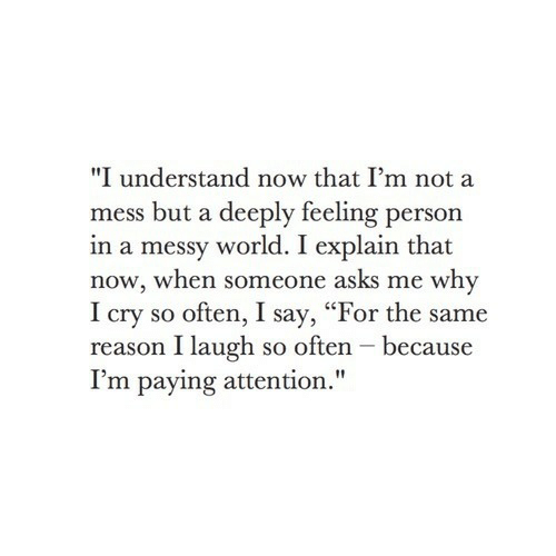"Say For: ""I understand now that I'm not a  mess but a deeply feeling person  in a messy world. I explain that  now, when someone asks me why  I cry so often, I say, ""For the same  reason I laugh so often - because  I'm paying attention."""