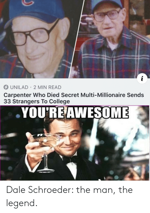millionaire: i  UNILAD 2 MIN READ  Carpenter Who Died Secret Multi-Millionaire Sends  33 Strangers To College  YOU'RE AWESOME Dale Schroeder: the man, the legend.