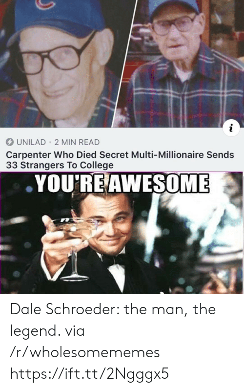 millionaire: i  UNILAD 2 MIN READ  Carpenter Who Died Secret Multi-Millionaire Sends  33 Strangers To College  YOU'RE AWESOME Dale Schroeder: the man, the legend. via /r/wholesomememes https://ift.tt/2Ngggx5