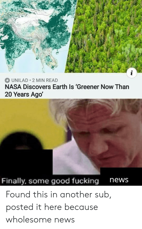 unilad: i  UNILAD 2 MIN READ  NASA Discovers Earth Is 'Greener Now Than  20 Years Ago  Finally, some good fucking  news Found this in another sub, posted it here because wholesome news