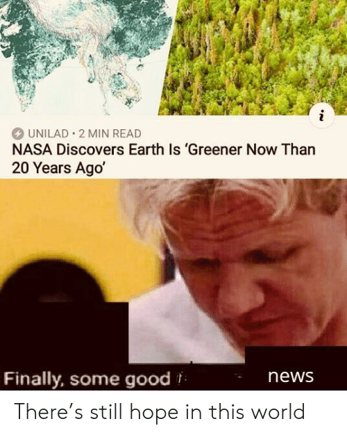 unilad: i  UNILAD 2 MIN READ  NASA Discovers Earth Is 'Greener Now Than  20 Years Ago  Finally, some good  news There's still hope in this world