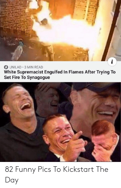 white supremacist: i  UNILAD 3 MIN READ  White Supremacist Engulfed In Flames After Trying To  Set Fire To Synagogue 82 Funny Pics To Kickstart The Day