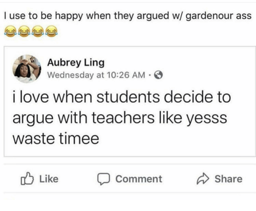 yesss: I use to be happy when they argued w/ gardenour ass  Aubrey Ling  Wednesday at 10:26 AM  i love when students decide to  argue with teachers like yesss  waste timee  Like Comment  Share