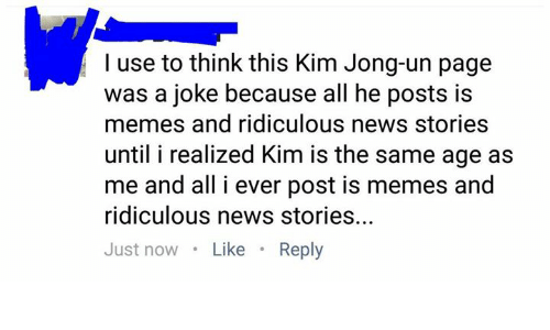 Dank, Kim Jong-Un, and Memes: I use to think this Kim Jong-un page  was a joke because all he posts is  memes and ridiculous news stories  until i realized Kim is the same age as  me and all i ever post is memes and  ridiculous news stories..  Just nowLike Reply