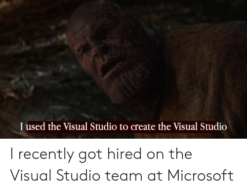 Hired: I used the Visual Studio to create the Visual Studio I recently got hired on the Visual Studio team at Microsoft