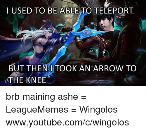 Then I Took An Arrow To The Knee: I USED TO BE ABLE TO TELEPORT  BUT THEN I TOOK AN ARROW TO  THE KNEE brb maining ashe = LeagueMemes =  Wingolos www.youtube.com/c/wingolos