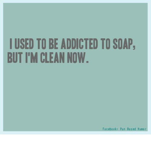 Facebook Pun: I USED TO BE ADDICTED TO SOAP  BUT I'M CLEAN NOW  Facebook: Pun Based Humor