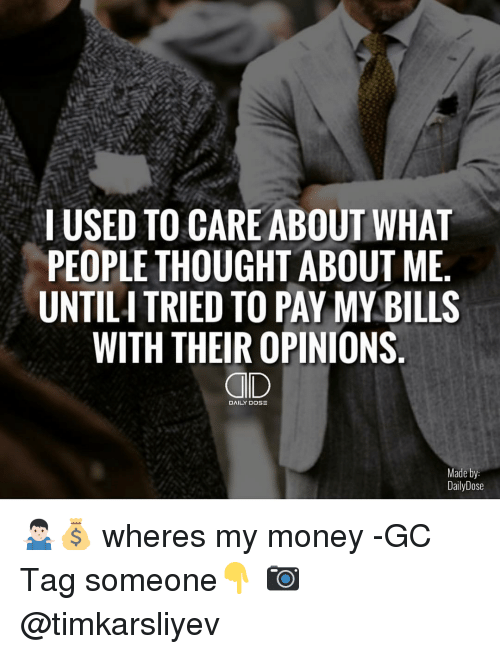 Wheres My Money: I USED TO CARE ABOUT WHAT  PEOPLE THOUGHT ABOUT ME  UNTILITRIEDTO PAY MY BILLS  WITH THEIR OPINIONS  DAILY DOSE  Made by:  Daily Dose 🤷🏻‍♂️💰 wheres my money -GC Tag someone👇 📷 @timkarsliyev