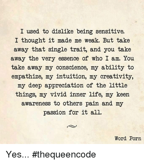 empath: I used to dislike being sensitive.  I thought it made me weak. But take  away that single trait, and you take  away the very essence of who I am. You  take away my conscience, my ability to  empathize, my intuition, my creativity,  my deep appreciation of the little  things, my vivid inner life, my keen  awareness to others pain and my  passion for it all.  Word Porn Yes... #thequeencode