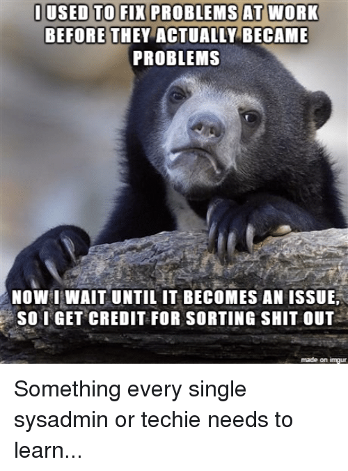 Shit, The Game, and Work: I USED TO FIX PROBLEMS AT WORK  BEFORE THEY ACTUALLY BECAME  PROBLEMS  NOW WAIT UNTIL IT BECOMES AN ISSUE,  So I GET CREDIT FOR SORTING SHIT OUT  made on inngur Something every single sysadmin or techie needs to learn...