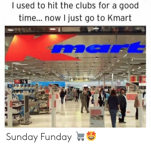 Sunday Funday: I used to hit the clubs for a good  tim... now I just go to Kmart  na Sunday Funday 🛒🤩