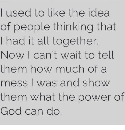 mess: I used to like the idea  of people thinking that  I had it all together.  ow I can't wait to tell  them how much of a  mess I was and show  them what the power of  God can do