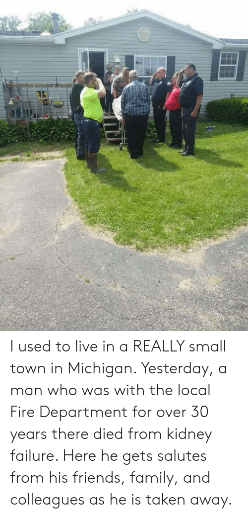 Over 30: I used to live in a REALLY small town in Michigan. Yesterday, a man who was with the local Fire Department for over 30 years there died from kidney failure. Here he gets salutes from his friends, family, and colleagues as he is taken away.