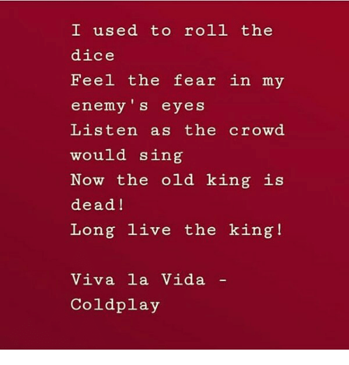viva la vida: I used to roll the  dice  Feel the fear in my  enemy 's eyes  Listen as the crowd  would sing  Now the old king is  dead!  Long live the king!  Viva la Vida  Coldplay