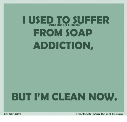 Facebook Pun: I USED TO SUFFER  PUN BASED HUMOR  FROM SOAP  ADDICTION  BUT IM CLEAN NOW  Facebook: pun Based Humor  Est: Apr, 2016
