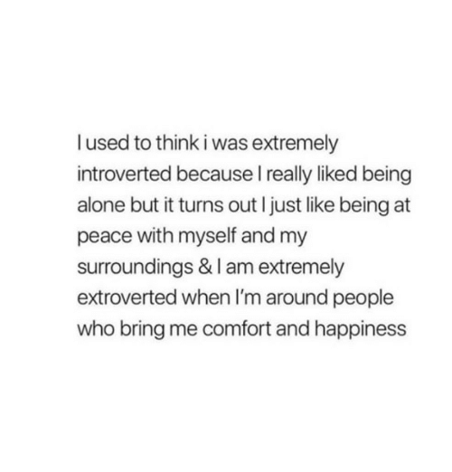 introverted: I used to think i was extremely  introverted because I really liked being  alone but it turns out I just like being at  peace with myself and my  surroundings & I am extremely  extroverted when I'm around people  who bring me comfort and happiness