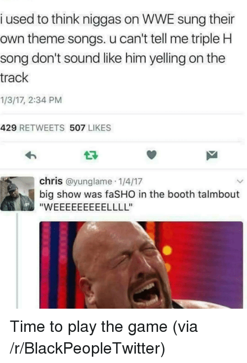 theme songs: i used to think niggas on WWE sung their  own theme songs. u can't tell me triple H  song don't sound like him yelling on the  track  1/3/17, 2:34 PM  429 RETWEETS 507 LIKES  chris @yunglame 1/4/17  big show was faSHO in the booth talmbout <p>Time to play the game (via /r/BlackPeopleTwitter)</p>