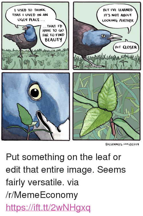 "Image, Looking, and Leaf: I USED to THINK  THAT I LIVED IN AN  UGLN PLACE  BUT IVE LEARNED  IT S NOT ABOUT  LOOKING FURTHER  THAT ID  HAVE TO GO  FAR TO FIND  BEAUTY  BUT CLOSER  Mz  FALSEKNEESM2018 <p>Put something on the leaf or edit that entire image. Seems fairly versatile. via /r/MemeEconomy <a href=""https://ift.tt/2wNHgxq"">https://ift.tt/2wNHgxq</a></p>"