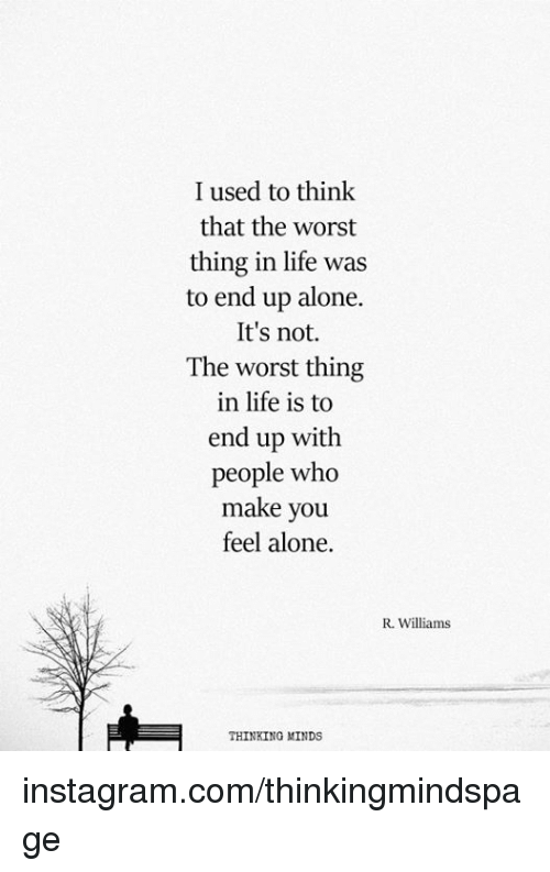Being Alone, Instagram, and Life: I used to think  that the worst  thing in life was  to end up alone.  It's not  The worst thing  in life is to  end up with  people who  make you  feel alone.  R. Williams  THINKING MINDS instagram.com/thinkingmindspage