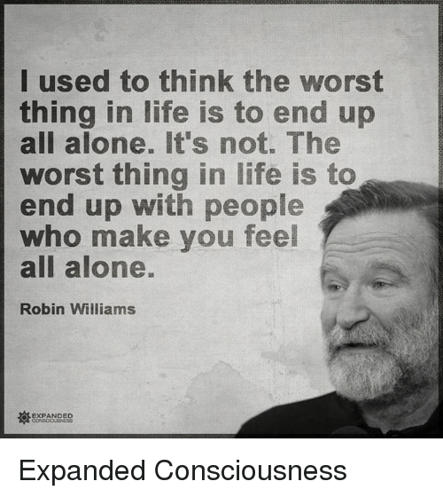 Memes, The Worst, and Robin Williams: I used to think the worst  thing in life is to end up  all alone. It's not. The  worst thing in life is to  end up with people  who make you feel  all alone.  Robin Williams  A EXPANDED Expanded Consciousness