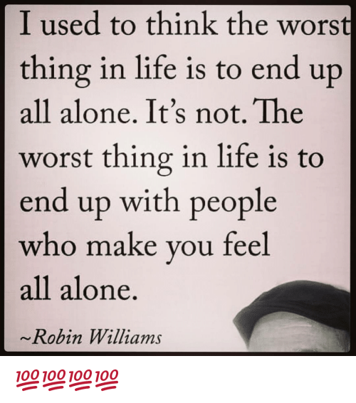 Being Alone, Life, and Memes: I used to think the worst  thing in life is to end up  all alone. It's not. The  worst thing in life is to  end up with people  who make you feel  all alone  Robin Williams 💯💯💯💯