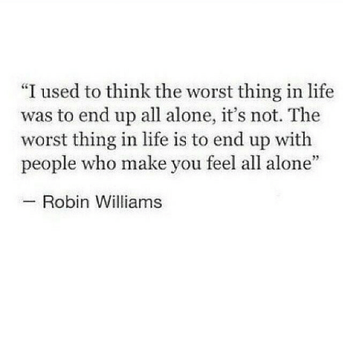 """Robin Williams: """"I used to think the worst thing in life  was to end up all alone, it's not. The  worst thing in life is to end up with  people who make you feel all alone  Robin Williams"""