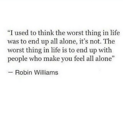 "robin: ""I used to think the worst thing in life  was to end up all alone, it's not. The  worst thing in life is to end up with  people who make you feel all alone""  Robin Williams"
