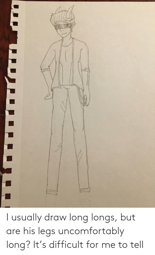 Uncomfortably: I usually draw long longs, but are his legs uncomfortably long? It's difficult for me to tell