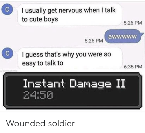soldier: I usually get nervous when I talk  to cute boys  5:26 PM  5:26 PM awwwww  C  I guess that's why you were so  easy to talk to  6:35 PM  pirk  Instant Damage II  24:50 Wounded soldier