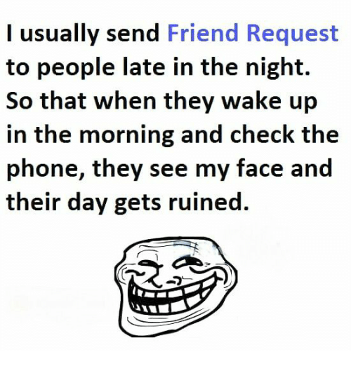 Memes, Phone, and 🤖: I usually send Friend Request  to people late in the night.  So that when they wake up  in the morning and check the  phone, they see my face and  their day gets ruined.