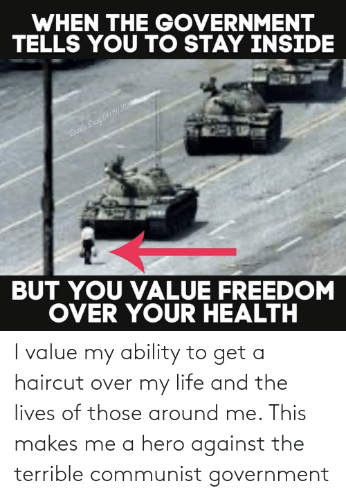 Haircut: I value my ability to get a haircut over my life and the lives of those around me. This makes me a hero against the terrible communist government