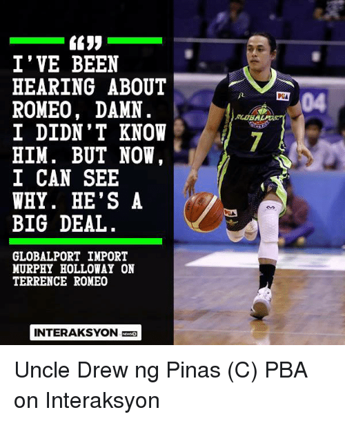 Terrence: I' VE BEEN  HEARING ABOUT  ROMEO, DAMN  04  PCA  RLOBA  I DIDN' T KNOW  HIM. BUT NOW  I CAN SEE  WHY. HE'S A  BIG DEAL  GLOBALPORT IMPORT  MURPHY HOLLOWAY ON  TERRENCE ROMEO  INTERAKSYON Uncle Drew ng Pinas   (C) PBA on Interaksyon