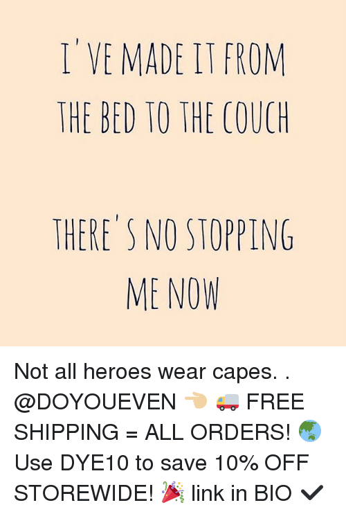 Gym, Linked In, and Saved: I VE MADE FROM  THE BED TO THE COUCH  THERE'S NO STOPPING  ME NOW Not all heroes wear capes. . @DOYOUEVEN 👈🏼 🚚 FREE SHIPPING = ALL ORDERS! 🌏 Use DYE10 to save 10% OFF STOREWIDE! 🎉 link in BIO ✔️