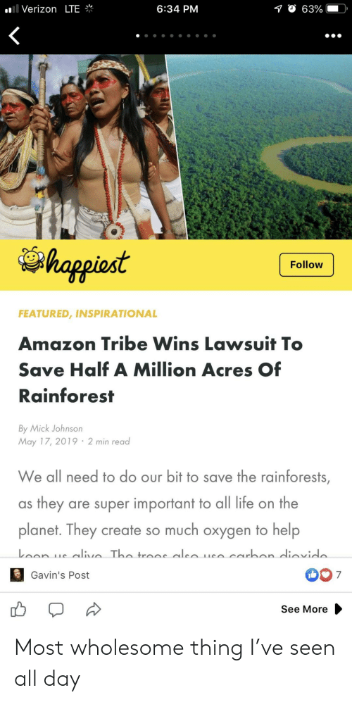 Lawsuit: .'I Verizon LTE  6:34 PM  O 63%  happiost  Follow  FEATURED, INSPIRATIONAL  Amazon Tribe Wins Lawsuit T  Save Half A Million Acres Of  Rainforest  By Mick Johnson  May 17, 2019 2 min read  We all need to do our bit to save the rainforests  as they are super important to all life on the  planet. They create so much oxygen to help  007  Gavin's Post  See More Most wholesome thing I've seen all day
