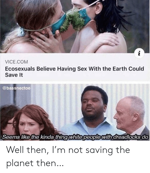 having sex: i  VICE.COM  Ecosexuals Believe Having Sex With the Earth Could  Save It  @bassnectoe  Seems like the kinda thing white people with dreadlocks do Well then, I'm not saving the planet then…