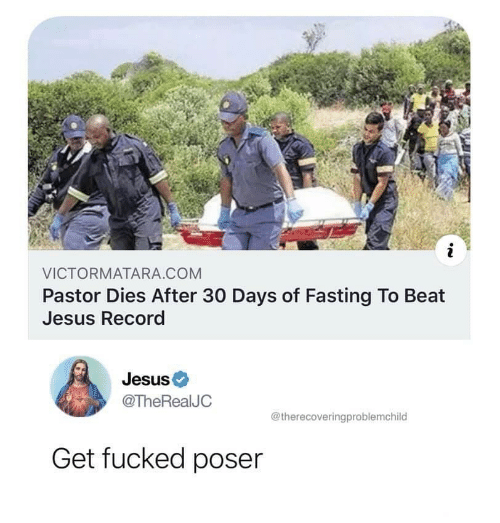 Pastor: i  VICTORMATARA.COM  Pastor Dies After 30 Days of Fasting To Beat  Jesus Record  Jesus  @TheRealJC  @therecoveringproblemchild  Get fucked poser