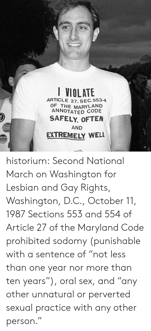 "oral: I VIOLATE  ARTICLE 27. SEC. 553-4  OF THE MARYLAND  ANNOTATED CODE  SAFELY, OFTEN  AND  EXTREMELY WELL  aly historium:  Second National March on Washington for Lesbian and Gay Rights, Washington, D.C., October 11, 1987 Sections 553 and 554 of Article 27 of the Maryland Code prohibited sodomy (punishable with a sentence of ""not less than one year nor more than ten years""), oral sex, and ""any other unnatural or perverted sexual practice with any other person."""