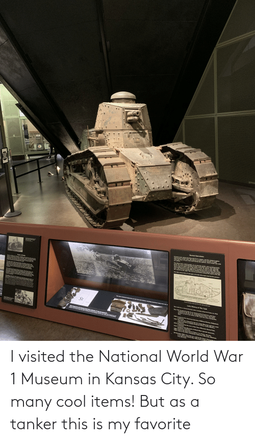 world war 1: I visited the National World War 1 Museum in Kansas City. So many cool items! But as a tanker this is my favorite