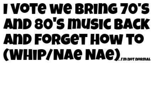 80s, Dank, and Music: I VOTe We BRIn G 70 S  AND 80's music BACK  AnD FOR GeT HOW TO  rmnOTnORMAL
