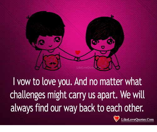 Love, Memes, and Back: I vow to love you. And no matter what  challenges might carry us apart. We will  always find our way back to each other.  LikeLoveQuotes.Com
