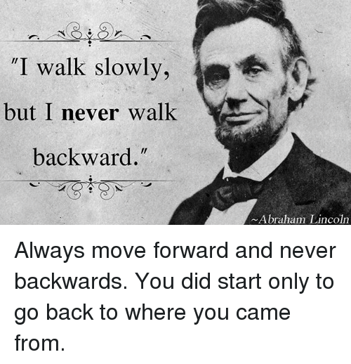 """Abraham Lincoln, Memes, and Abraham: """"I walk slowly,  but I never walk  backward.  Abraham Lincoln Always move forward and never backwards. You did start only to go back to where you came from."""