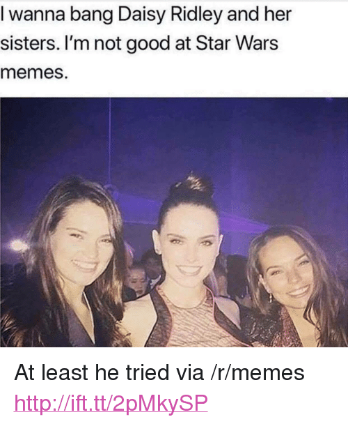 "Star Wars Memes: I wanna bang Daisy Ridley and her  sisters. I'm not good at Star Wars  memes. <p>At least he tried via /r/memes <a href=""http://ift.tt/2pMkySP"">http://ift.tt/2pMkySP</a></p>"
