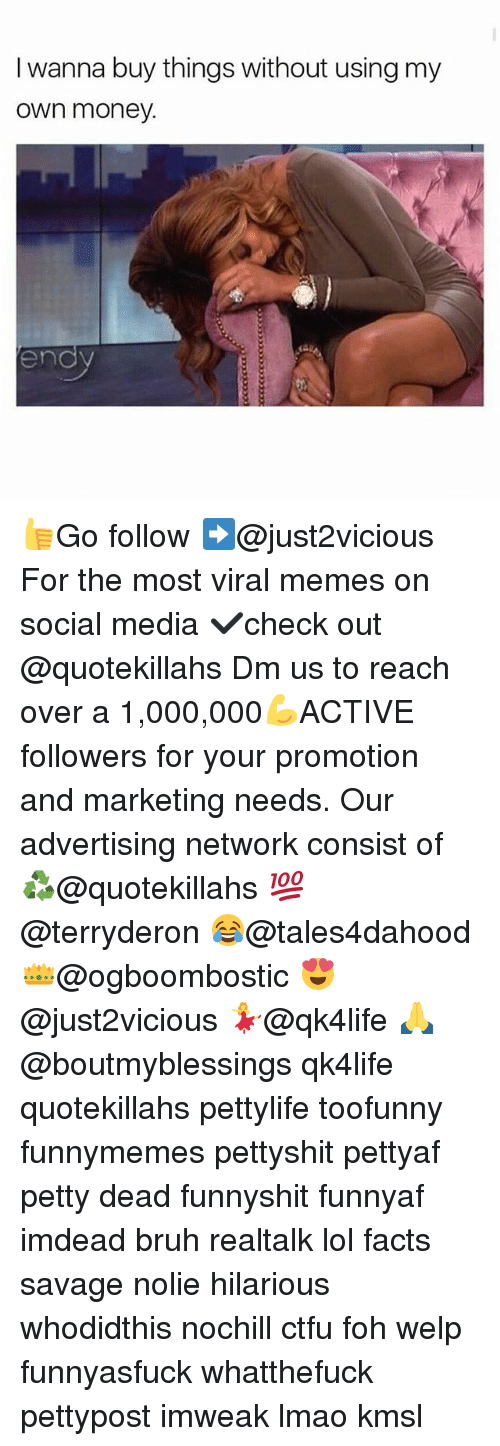 Bruh, Ctfu, and Facts: I wanna buy things without using my  own money.  end 👍Go follow ➡@just2vicious For the most viral memes on social media ✔check out @quotekillahs Dm us to reach over a 1,000,000💪ACTIVE followers for your promotion and marketing needs. Our advertising network consist of ♻@quotekillahs 💯@terryderon 😂@tales4dahood 👑@ogboombostic 😍@just2vicious 💃@qk4life 🙏@boutmyblessings qk4life quotekillahs pettylife toofunny funnymemes pettyshit pettyaf petty dead funnyshit funnyaf imdead bruh realtalk lol facts savage nolie hilarious whodidthis nochill ctfu foh welp funnyasfuck whatthefuck pettypost imweak lmao kmsl