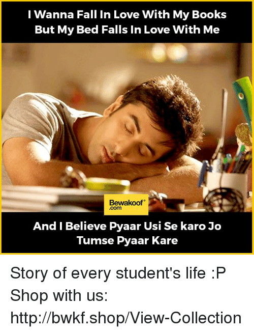 usie: I Wanna Fall in Love With My Books  But My Bed Falls In Love With Me  Bewakoof  And I Believe Pyaar Usi Se karo Jo  Tumse Pyaar Kare Story of every student's life :P  Shop with us: http://bwkf.shop/View-Collection